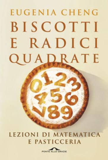 Biscotti e radici quadrate. Lezioni di matematica e pasticceria - Eugenia Cheng |