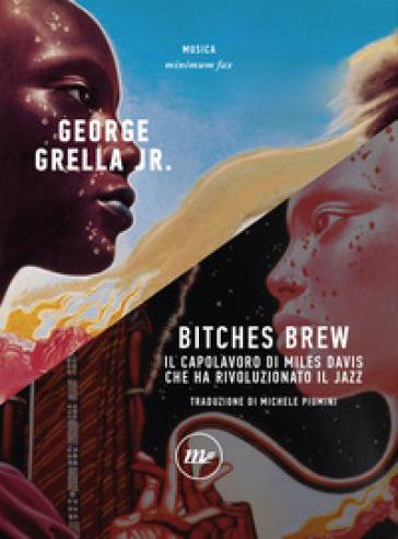 Bitches brew. Il capolavoro di Miles Davis che ha rivoluzionato il jazz - George jr. Grella |
