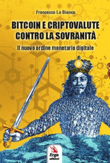 Bitcoin e criptovalute contro la sovranità. Il nuovo ordine monetario digitale - Francesco Lo Bianco | Thecosgala.com