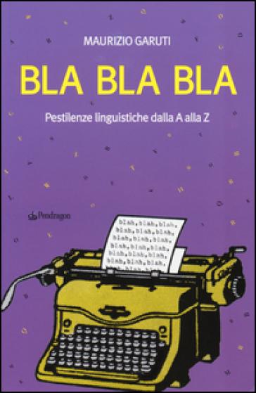 Bla Bla Bla. Pestilenze linguistiche dalla A alla Z - Maurizio Garuti | Jonathanterrington.com