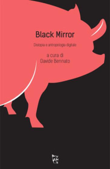 Black mirror. Distopia e antropologia digitale - D. Bennato |