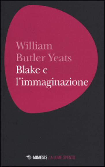 Blake e l'immaginazione - William Butler Yeats |