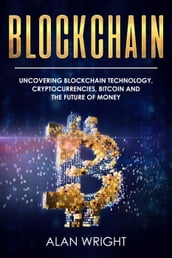 Blockchain: Uncovering Blockchain Technology, Cryptocurrencies, Bitcoin and the Future of Money