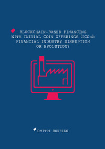 Blockchain-based financing with Initial Coin Offerings (ICOs): financial industry disruption or evolution? - Dmitri Boreiko |