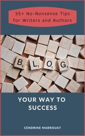 Blog Your Way to Success: 35+ No-Nonsense Tips for Authors and Writers
