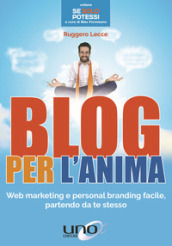 Blog per l anima. Web marketing e personal branding facile, partendo da te stesso