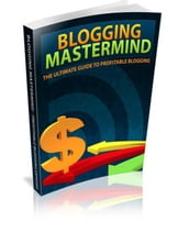 Blogging Mastermind: The Ultimate Guide to Profitable Blogging
