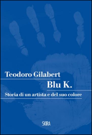 Blu K. Storia di un artista e del suo colore - Teodoro Gilabert |