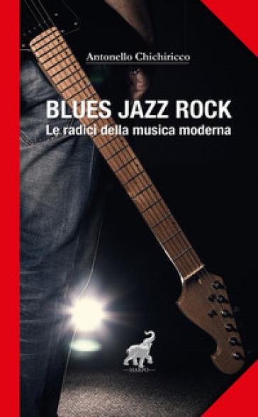 Blues, jazz, rock. Le radici della musica moderna - Antonello Chichiricco | Jonathanterrington.com
