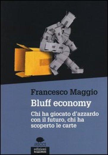 Bluff economy. Chi ha giocato d'azzardo con il futuro, chi ha scoperto le carte - Francesco Maggio pdf epub
