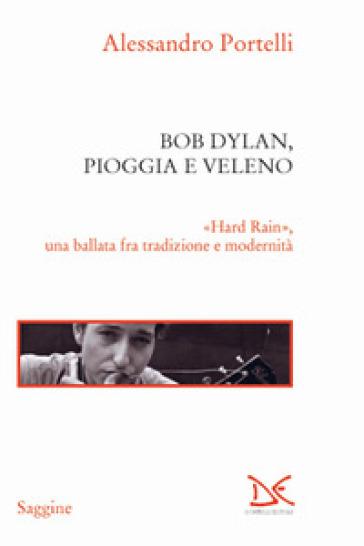 Bob Dylan, pioggia e veleno. «Hard rain», una ballata fra tradizione e modernità - Alessandro Portelli | Rochesterscifianimecon.com