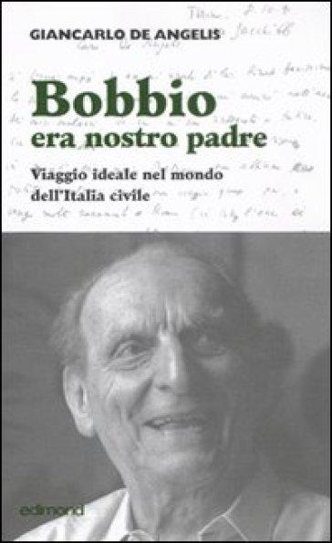 Bobbio era nostro padre. Viaggio ideale nel mondo dell'Italia civile - Giancarlo De Angelis | Kritjur.org