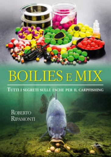 Boilies e mix. Tutti i segreti sulle esche per il carpfishing - Roberto Ripamonti |