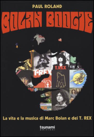 Bolan Boogie. La vita e la musica di Marc Bolan e dei T. Rex - Paul Roland |