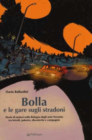 Bolla e le gare sugli stradoni. Storie di motori nella Bologna degli anni Novanta tra brividi, palestre, discoteche e compagnie - Dario Ballardini |