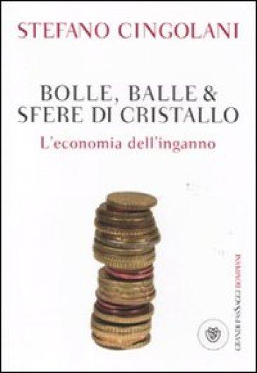 Bolle, balle & sfere di cristallo. L'economia dell'inganno - Stefano Cingolani |