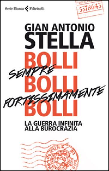 Bolli, sempre bolli, fortissimamente bolli. La guerra infinita alla burocrazia - Gian Antonio Stella |