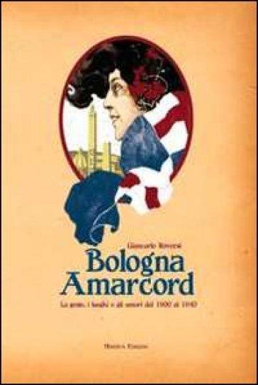 Bologna amarcord. La gente, i luoghi e gli umori dal 1900 al 1940. Ediz. illustrata - Giancarlo Roversi |