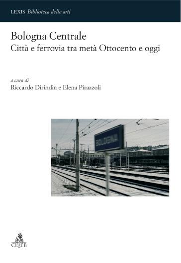 Bologna centrale. Città e ferrovia tra metà Ottocento e oggi - R. Dirindin   Rochesterscifianimecon.com