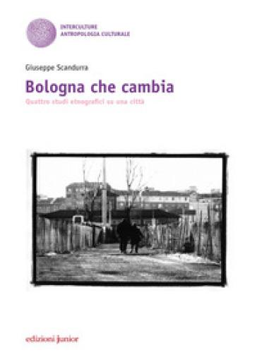 Bologna che cambia. Quattro studi etnografici su una città - Giuseppe Scandurra | Ericsfund.org