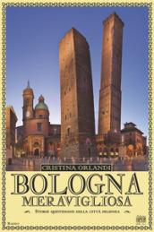 Bologna meravigliosa. Storie quotidiane della città felsinea