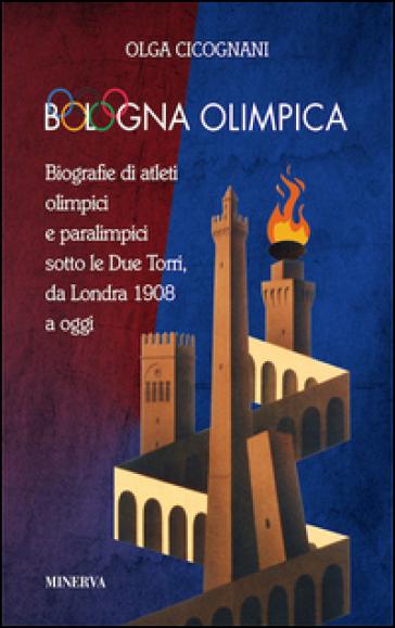 Bologna olimpica. Biografie di atleti olimpici e paralimpici sotto le Due Torri, da Londra 1908 a oggi - Olga Cicognani |