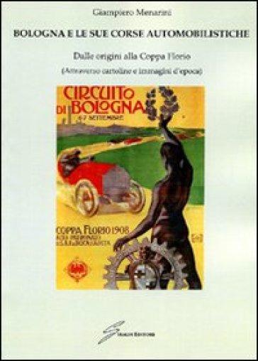 Bologna e le sue corse automobilistiche. Dalle origini alla coppa Florio - Giampiero Menarini | Rochesterscifianimecon.com