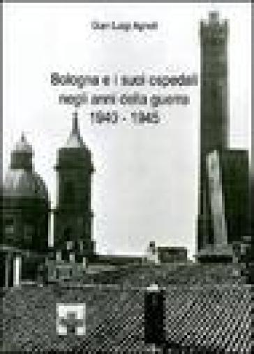 Bologna e i suoi ospedali negli anni della guerra 1940-1945 - Gian Luigi Agnoli | Rochesterscifianimecon.com
