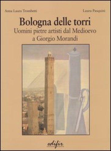 Bologna delle torri. Uomini pietre artisti dal Medioevo a Giorgio Morandi. Ediz. illustrata - Anna Laura Trombetti |