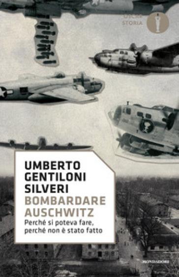 Bombardare Auschwitz. Perché si poteva fare, perché non è stato fatto - Umberto Gentiloni Silveri |