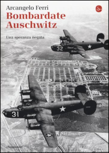 Bombardate Auschwitz. Una speranza negata - Arcangelo Ferri | Jonathanterrington.com