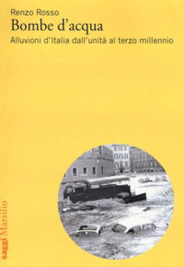 Bombe d'acqua. Alluvioni d'Italia dall'Unità al terzo millennio - Renzo Rosso pdf epub