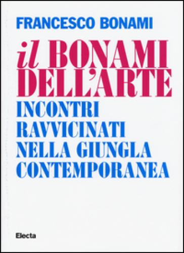 Il Bonami dell'arte. Incontri ravvicinati nella giungla contemporanea - Francesco Bonami |