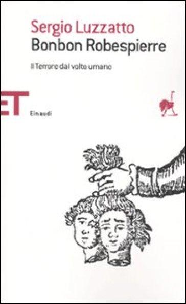 Bonbon Robespierre. Il terrore dal volto umano - Sergio Luzzatto | Ericsfund.org