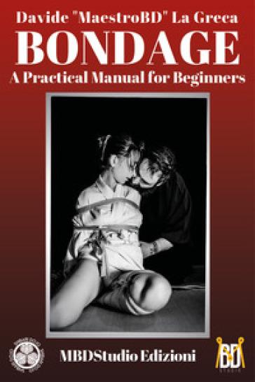 Bondage. Manuale pratico per iniziare. Ediz. inglese - Davide La Greca  