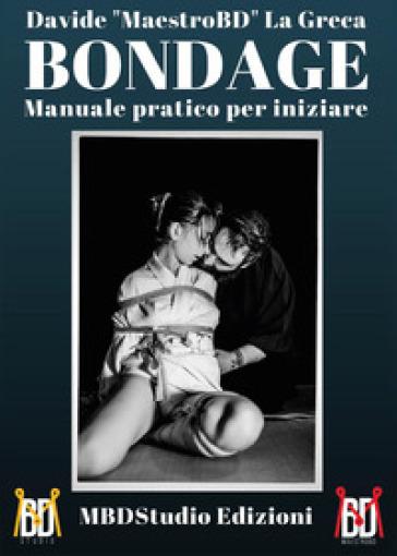 Bondage. Manuale pratico per iniziare - Davide La Greca   Rochesterscifianimecon.com