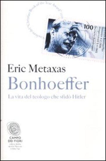 Bonhoeffer. La vita del teologo che sfidò Hitler - Eric Metaxas |