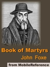 Book Of Martyrs: A History Of The Lives, Sufferings, And Triumphant Deaths Of The Primitive Protestant Martyrs (Mobi Classics)