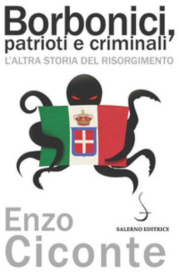 Borbonici, patrioti e criminali. L'altra storia del Risorgimento - Enzo Ciconte | Rochesterscifianimecon.com