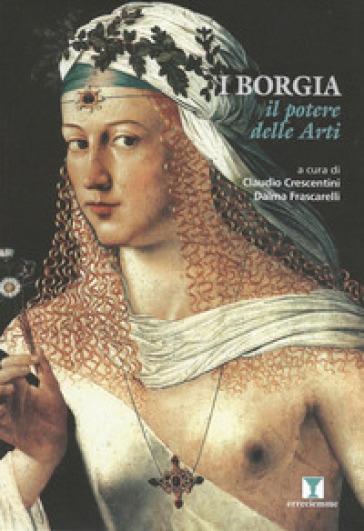 I Borgia. Il potere delle arti. Ediz. illustrata - C. Crescentini | Rochesterscifianimecon.com