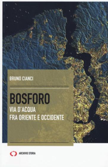 Bosforo. Via d'acqua fra Oriente e Occidente - Bruno Cianci  