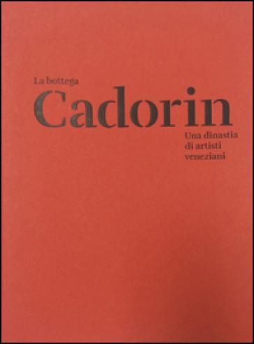 La Bottega Cadorin. Una dinastia di artisti veneziani. Ediz. illustrata - D. Ferretti  