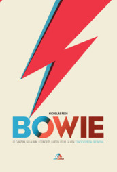 Bowie. Le canzoni, gli album, i concerti, i video, i film, la vita: l enciclopedia definitiva