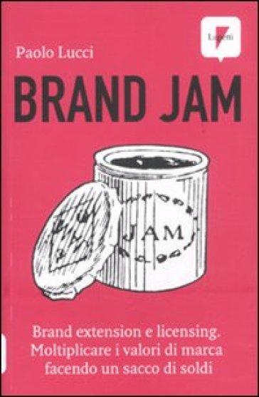Brand jam. Brand extension e licensing. Moltiplicare i valori di marca facendo un sacco di soldi - Paolo Lucci |