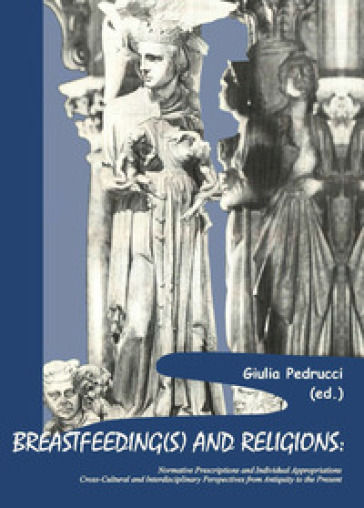 Breastfeeding(s) and religions. Normative prescriptions and individual appropriations. Cross-cultural and interdisciplinary perspectives from antiquity to the present - G. Pedrucci | Thecosgala.com