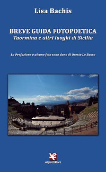 Breve guida fotopoetica. Taormina e altri luoghi di Sicilia - Lisa Bachis  
