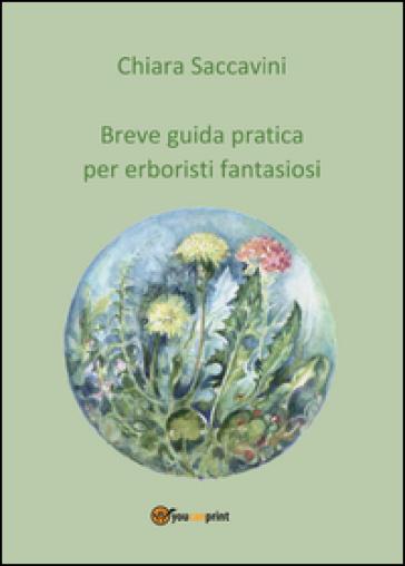 Breve guida pratica per erboristi fantasiosi - Chiara Saccavini | Rochesterscifianimecon.com