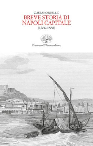 Breve storia di Napoli capitale (1266-1860) - Gaetano Ruello |
