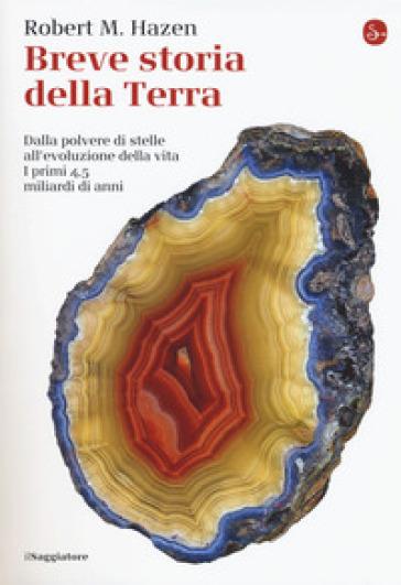 Breve storia della Terra. Dalla polvere di stelle all'evoluzione della vita. I primi 4,5 miliardi di anni - Robert M. Hazen |