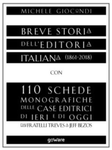 Breve storia dell'editoria italiana (1861-2018) con 110 schede monografiche delle case editrici di ieri e di oggi. Dai fratelli Treves a Jeff Bezos - Michele Giocondi |